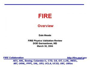 FIRE Overview Dale Meade FIRE Physics Validation Review