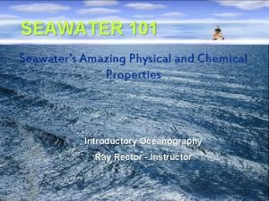 SEAWATER 101 Seawaters Amazing Physical and Chemical Properties