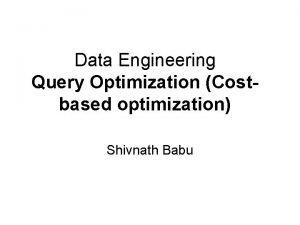 Data Engineering Query Optimization Costbased optimization Shivnath Babu
