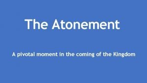 The Atonement A pivotal moment in the coming