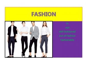 FASHION in out oldfashioned out of fashionable Some