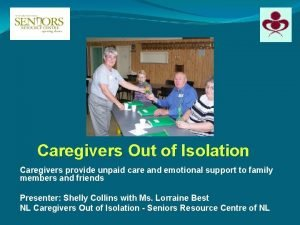 Caregivers Out of Isolation Caregivers provide unpaid care