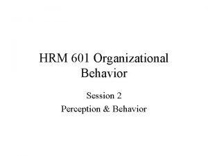 HRM 601 Organizational Behavior Session 2 Perception Behavior