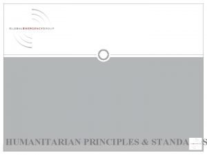 HUMANITARIAN PRINCIPLES STANDARDS The primary objective of humanitarian