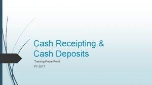 Cash Receipting Cash Deposits Training Power Point FY