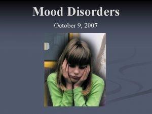 Mood Disorders October 9 2007 Mood Disorders Any