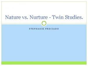 Nature vs Nurture Twin Studies STEPHANIE PRECIADO Identical