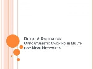 DITTO A SYSTEM FOR OPPORTUNISTIC CACHING IN MULTIHOP
