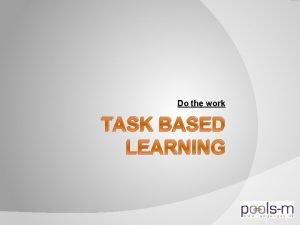 Do the work TASK BASED LEARNING Task based