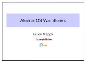 Akamai OS War Stories Bruce Maggs 15 410