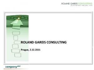 ROLAND GAREIS CONSULTING Prague 2 12 2011 ROLAND