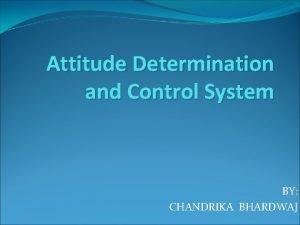 Attitude Determination and Control System BY CHANDRIKA BHARDWAJ