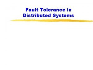 Fault Tolerance in Distributed Systems Fault Tolerant Distributed