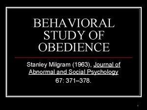 BEHAVIORAL STUDY OF OBEDIENCE Stanley Milgram 1963 Journal
