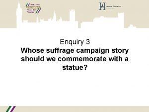 Enquiry 3 Whose suffrage campaign story should we