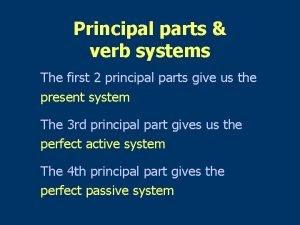 Principal parts verb systems The first 2 principal