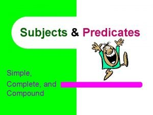 Subjects Predicates Simple Complete and Compound Every complete