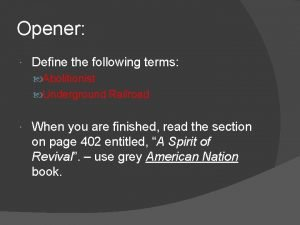 Opener Define the following terms Abolitionist Underground Railroad