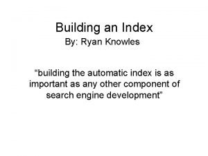 Building an Index By Ryan Knowles building the