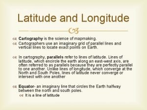 Latitude and Longitude Cartography is the science of