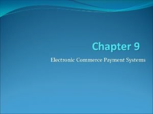 Chapter 9 Electronic Commerce Payment Systems Learning Objectives