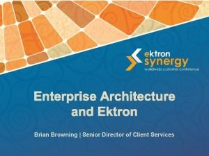 Enterprise Architecture and Ektron Brian Browning Senior Director