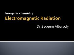 Inorganic chemistry Electromagnetic Radiation Dr Sadeem Albarody Electromagnetic