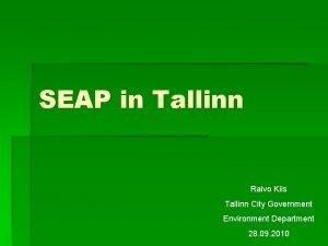 SEAP in Tallinn Raivo Kiis Tallinn City Government