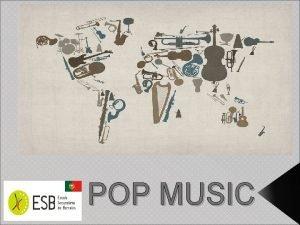 POP MUSIC Pop music is a contemporary genre