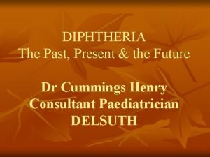 DIPHTHERIA The Past Present the Future Dr Cummings