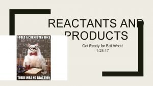 REACTANTS AND PRODUCTS Get Ready for Bell Work