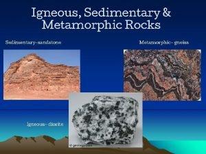 Igneous Sedimentary Metamorphic Rocks Sedimentarysandstone Igneous diorite Metamorphic