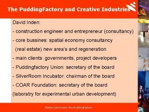The Pudding Factory and Creative Industries David Inden