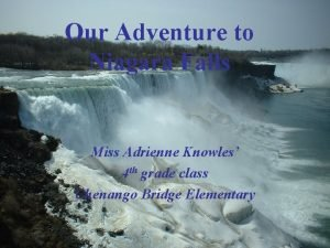 Our Adventure to Niagara Falls Miss Adrienne Knowles