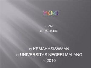 PKMT SOLICHIN KEMAHASISWAAN UNIVERSITAS NEGERI MALANG 2010 Oleh