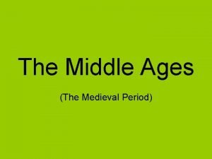 The Middle Ages The Medieval Period The Middle