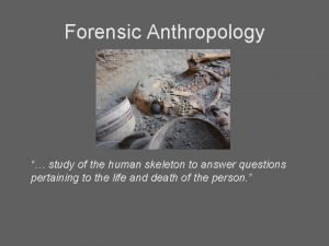 Forensic Anthropology study of the human skeleton to