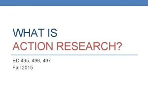 WHAT IS ACTION RESEARCH ED 495 496 497