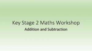 Key Stage 2 Maths Workshop Addition and Subtraction