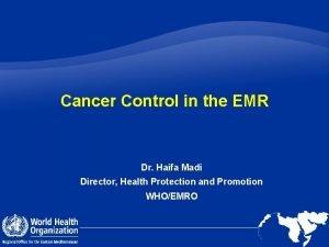 Cancer Control in the EMR Dr Haifa Madi