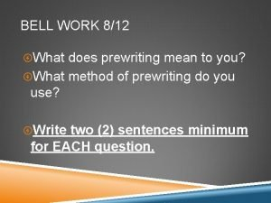 BELL WORK 812 What does prewriting mean to