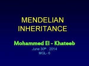 MENDELIAN INHERITANCE Mohammed El Khateeb June 30 th