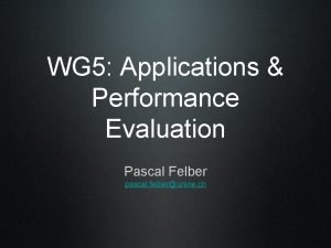 WG 5 Applications Performance Evaluation Pascal Felber pascal