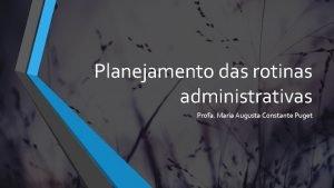 Planejamento das rotinas administrativas Profa Maria Augusta Constante