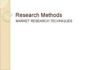 Research Methods MARKET RESEARCH TECHNIQUES DIFFERENT TECHNIQUES INTERVIEWS