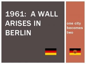 1961 A WALL ARISES IN BERLIN one city