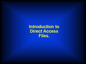 Introduction to Direct Access Files Sequential Files Adding