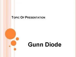 TOPIC OF PRESENTATION Gunn Diode GUNN DIODE Definition