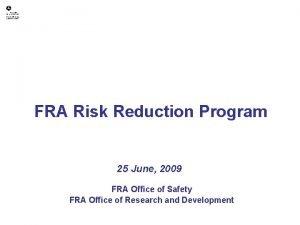 FRA Risk Reduction Program 25 June 2009 FRA