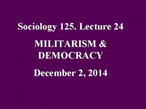 Sociology 125 Lecture 24 MILITARISM DEMOCRACY December 2